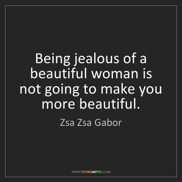 Zsa Zsa Gabor: Being jealous of a beautiful woman is not going to make...