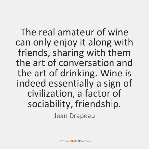 The real amateur of wine can only enjoy it along with friends, ...