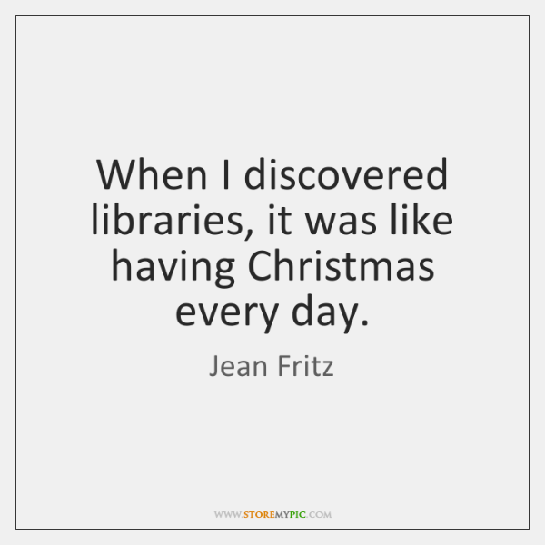 When I discovered libraries, it was like having Christmas every day.