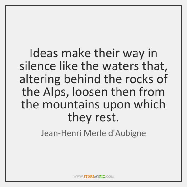 Ideas make their way in silence like the waters that, altering behind ...