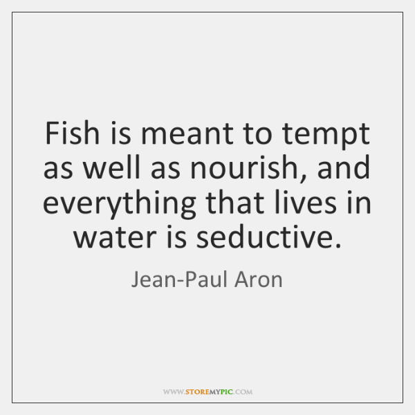 Fish is meant to tempt as well as nourish, and everything that ...