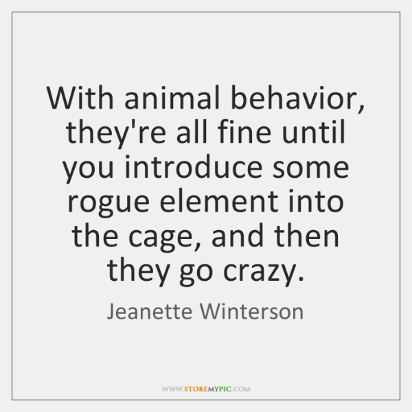 With animal behavior, they're all fine until you introduce some rogue element ...