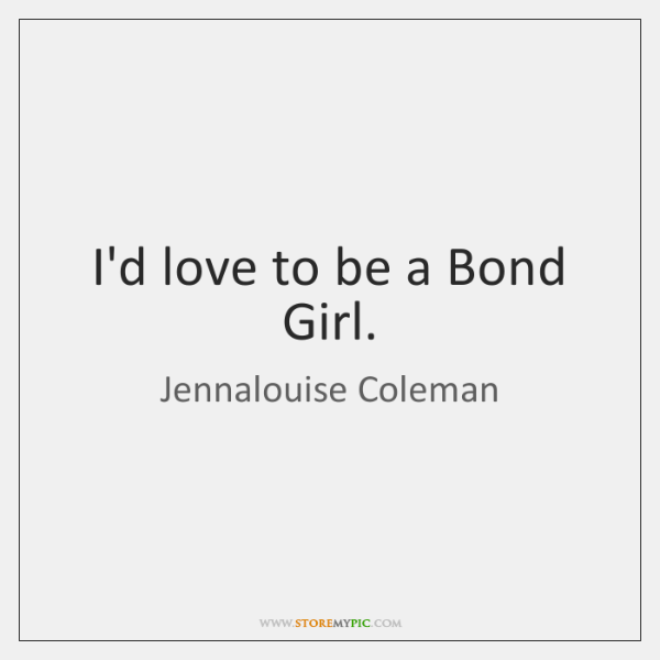 I'd love to be a Bond Girl.