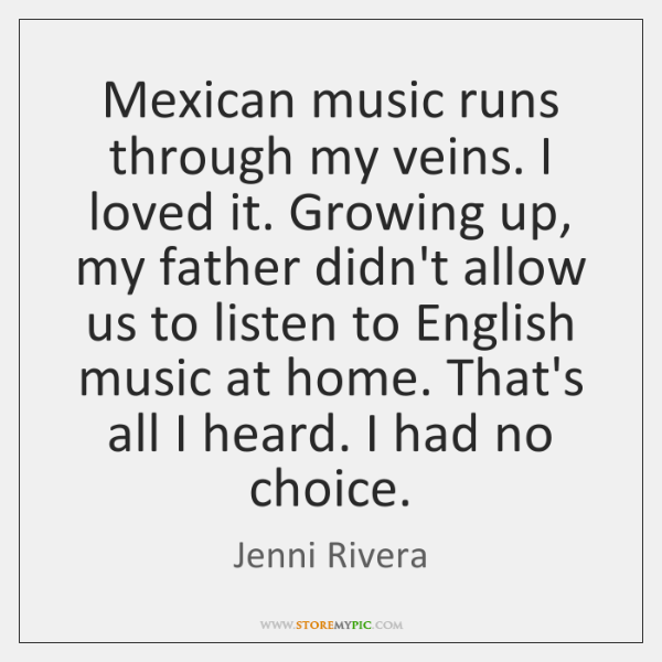 Mexican music runs through my veins. I loved it. Growing up, my ...
