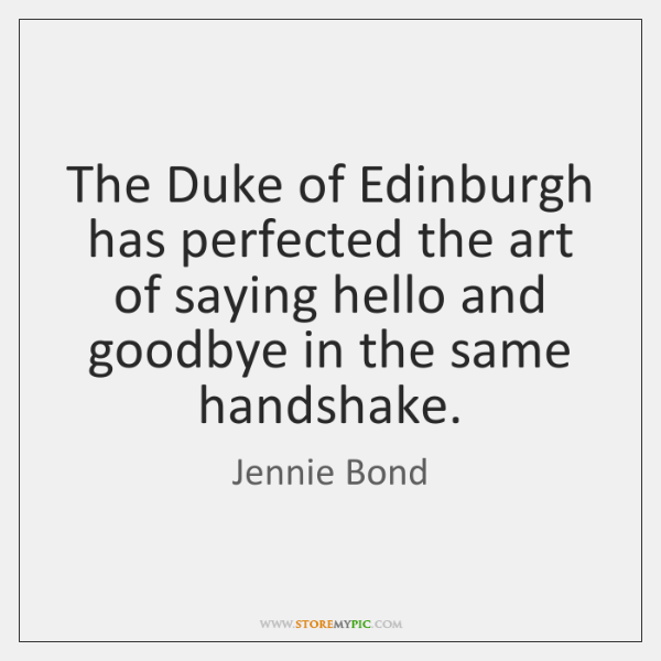 The Duke of Edinburgh has perfected the art of saying hello and ...