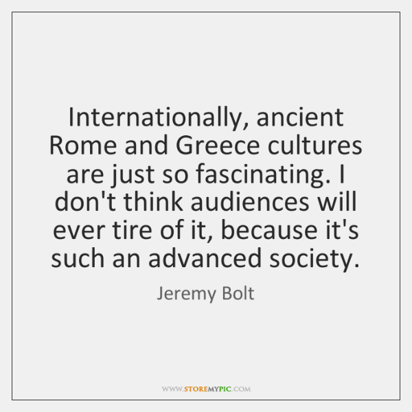 Internationally, ancient Rome and Greece cultures are just so fascinating. I don't ...