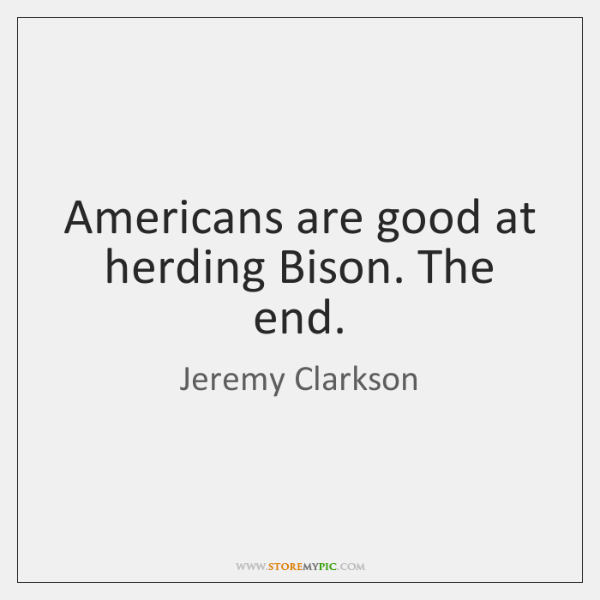 Americans are good at herding Bison. The end.