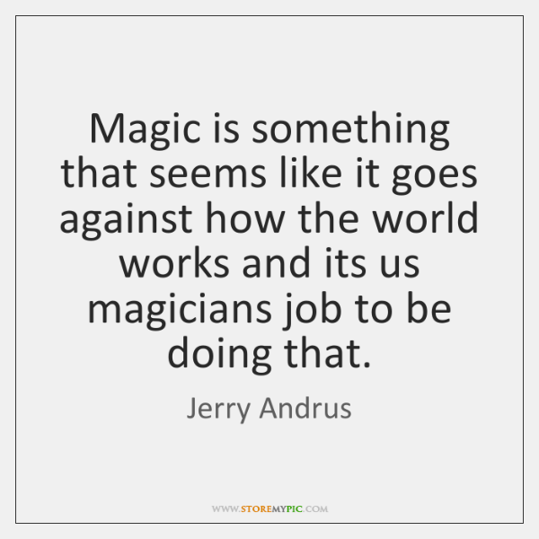 Magic is something that seems like it goes against how the world ...
