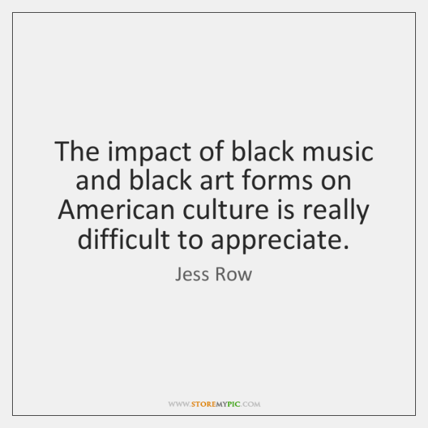 The impact of black music and black art forms on American culture ...