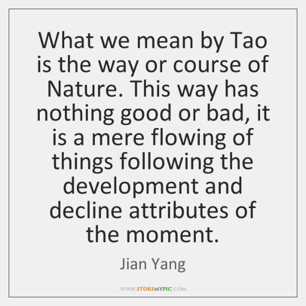 What we mean by Tao is the way or course of Nature. ...