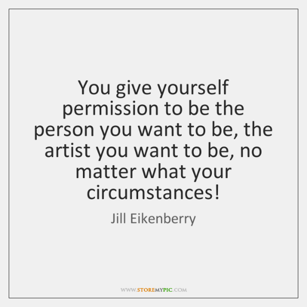 You give yourself permission to be the person you want to be, ...