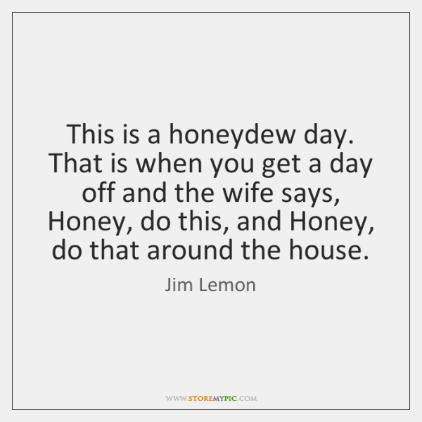 This is a honeydew day. That is when you get a day ...