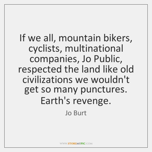 If we all, mountain bikers, cyclists, multinational companies, Jo Public, respected the ...