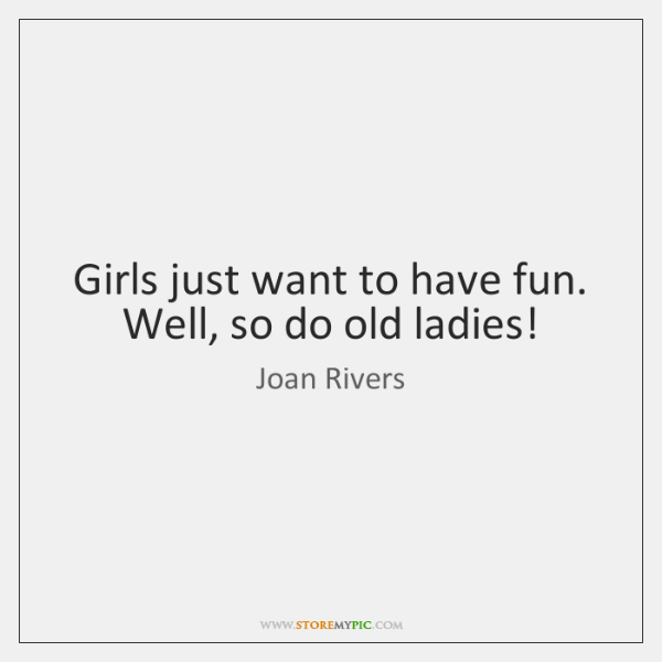 Girls Just Want To Have Fun Well So Do Old Ladies Storemypic
