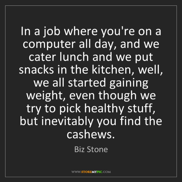 Biz Stone: In a job where you're on a computer all day, and we cater...