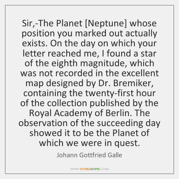 Sir,-The Planet [Neptune] whose position you marked out actually exists. On ...