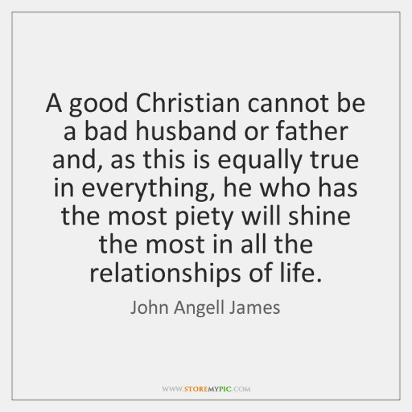 A good Christian cannot be a bad husband or father and, as ...