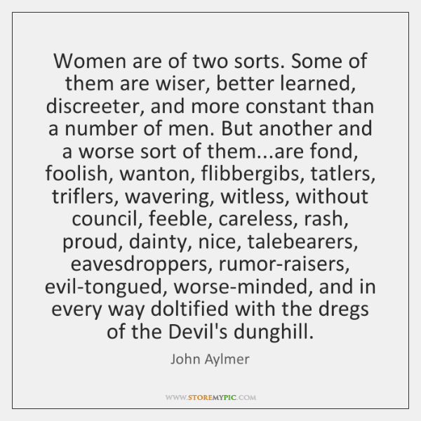 Women are of two sorts. Some of them are wiser, better learned, ...