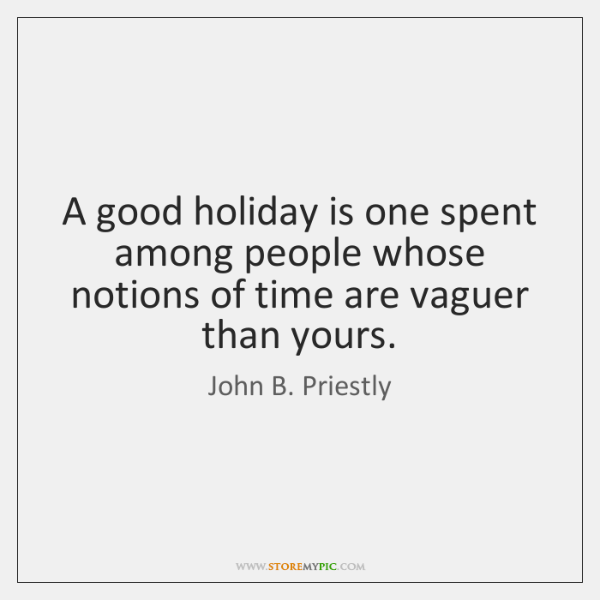 A good holiday is one spent among people whose notions of time ...