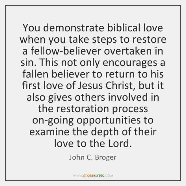 You demonstrate biblical love when you take steps to restore a fellow-believer ...
