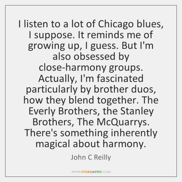 I listen to a lot of Chicago blues, I suppose. It reminds ...