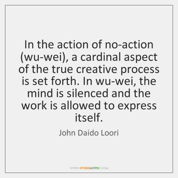In the action of no-action (wu-wei), a cardinal aspect of the true ...