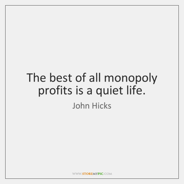 The best of all monopoly profits is a quiet life.