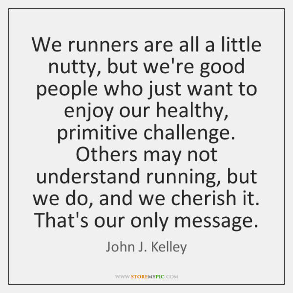 We runners are all a little nutty, but we're good people who ...