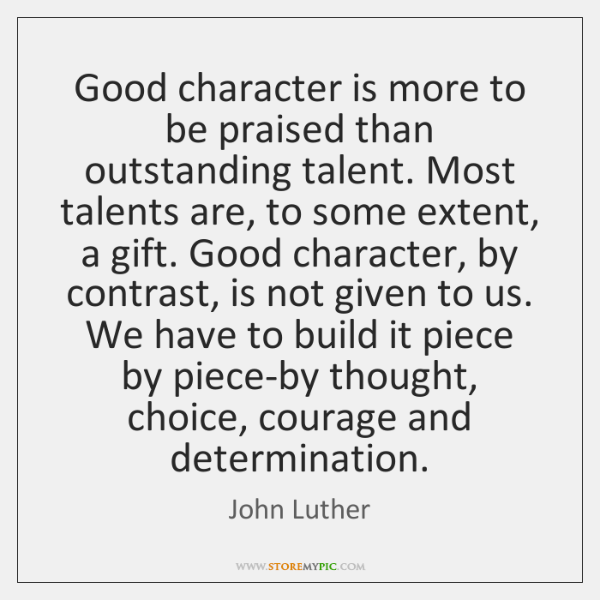 Good character is more to be praised than outstanding talent. Most talents ...