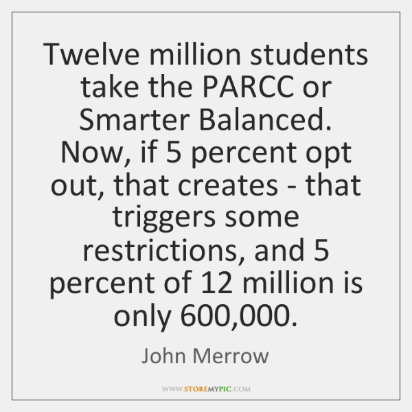 Twelve million students take the PARCC or Smarter Balanced. Now, if 5 percent ...