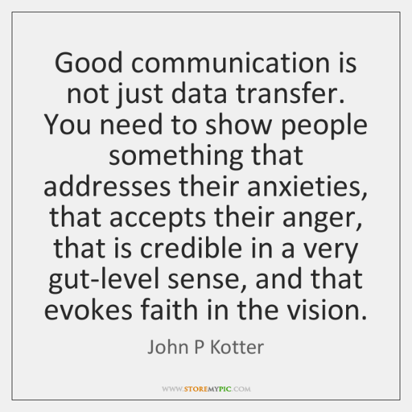 Good communication is not just data transfer. You need to show people ...
