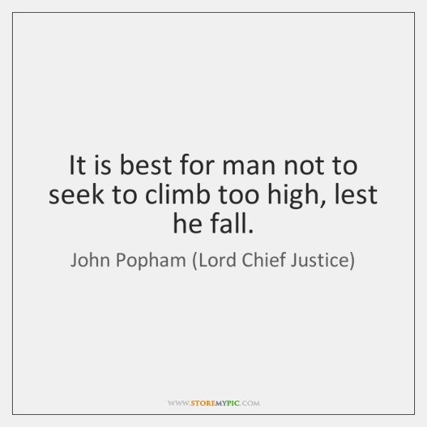 It is best for man not to seek to climb too high, ...