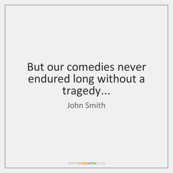 But our comedies never endured long without a tragedy...