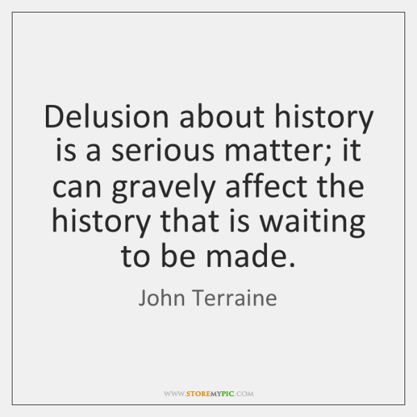 Delusion about history is a serious matter; it can gravely affect the ...