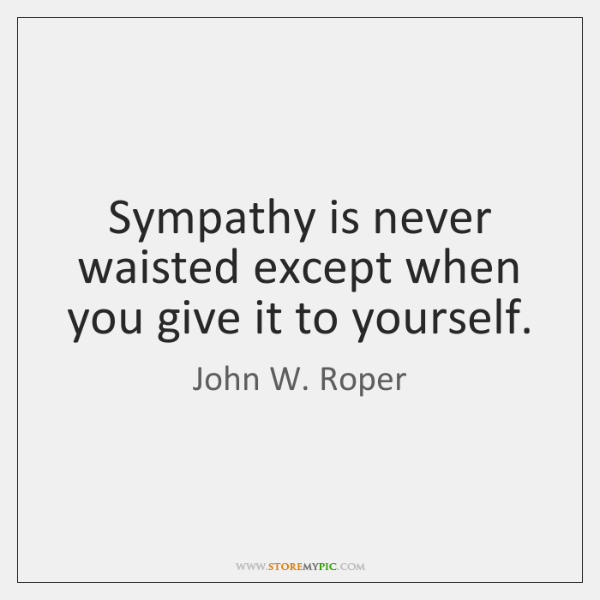 Sympathy is never waisted except when you give it to yourself.