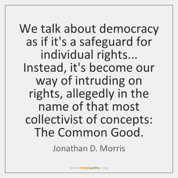We talk about democracy as if it's a safeguard for individual rights... ...