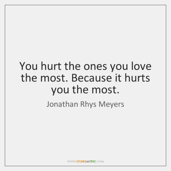 You Hurt The Ones You Love The Most Because It Hurts You