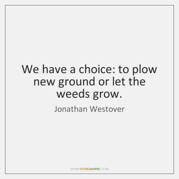 We have a choice: to plow new ground or let the weeds ...