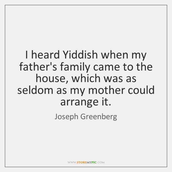I heard Yiddish when my father's family came to the house, which ...