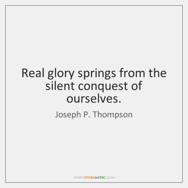 Real glory springs from the silent conquest of ourselves.