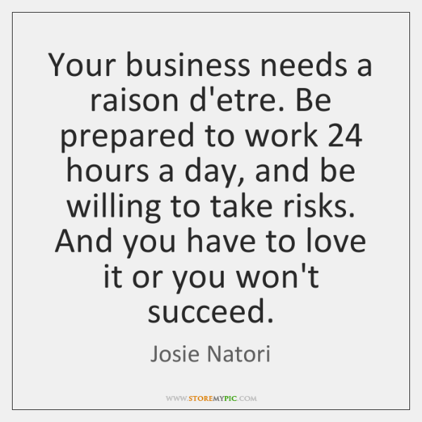 Your business needs a raison d'etre. Be prepared to work 24 hours a ...