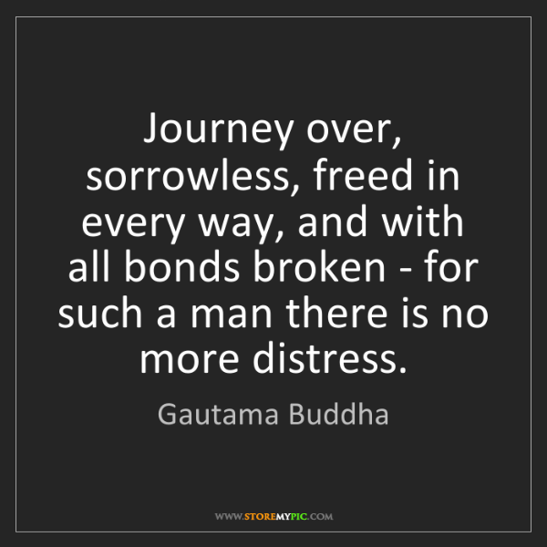 Gautama Buddha: Journey over, sorrowless, freed in every way, and with...