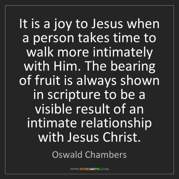 Oswald Chambers: It is a joy to Jesus when a person takes time to walk...