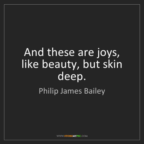 Philip James Bailey: And these are joys, like beauty, but skin deep.