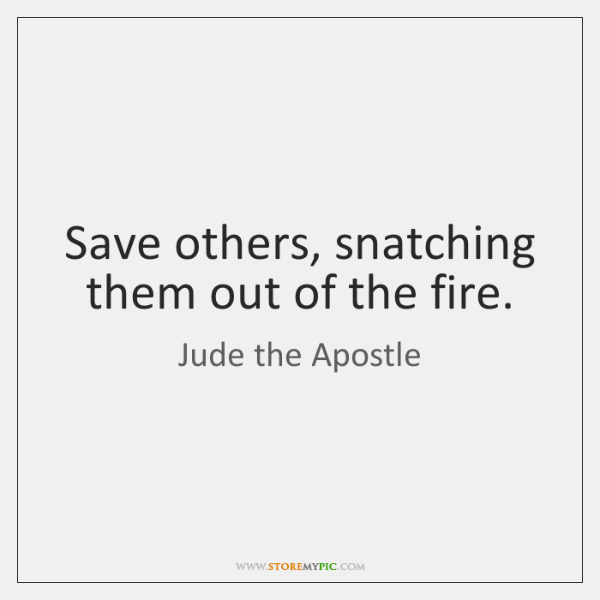 Save others, snatching them out of the fire.