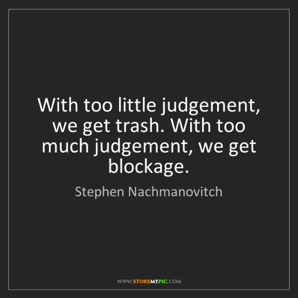Stephen Nachmanovitch: With too little judgement, we get trash. With too much...