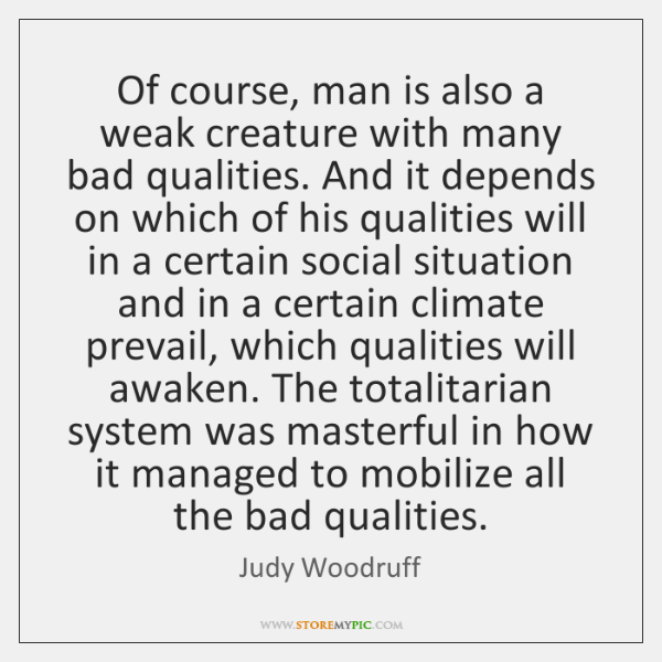 Of course, man is also a weak creature with many bad qualities. ...