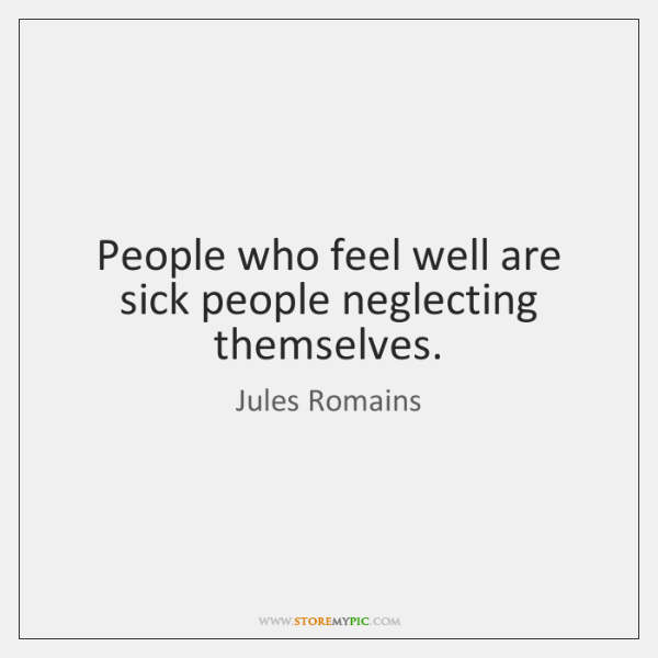 People who feel well are sick people neglecting themselves.