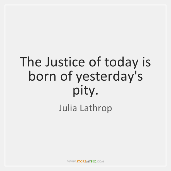 The Justice of today is born of yesterday's pity.