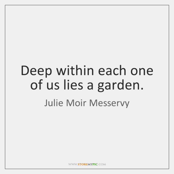 Deep within each one of us lies a garden.